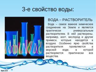 3-е свойство воды: ВОДА – РАСТВОРИТЕЛЬ Вода – самое важное химическое соедине