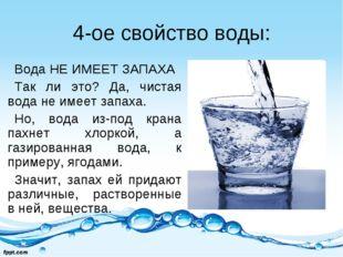 4-ое свойство воды: Вода НЕ ИМЕЕТ ЗАПАХА Так ли это? Да, чистая вода не имеет