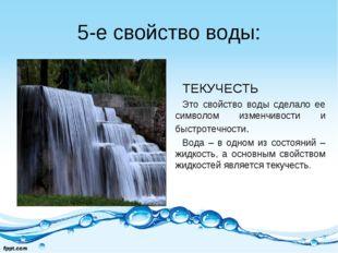 5-е свойство воды: ТЕКУЧЕСТЬ Это свойство воды сделало ее символом изменчивос