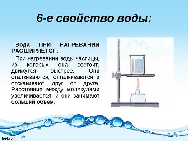 6-е свойство воды: Вода ПРИ НАГРЕВАНИИ РАСШИРЯЕТСЯ. При нагревании воды части...