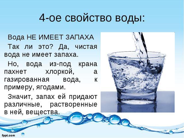 4-ое свойство воды: Вода НЕ ИМЕЕТ ЗАПАХА Так ли это? Да, чистая вода не имеет...