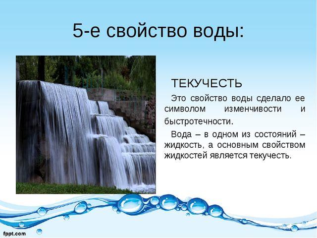 5-е свойство воды: ТЕКУЧЕСТЬ Это свойство воды сделало ее символом изменчивос...