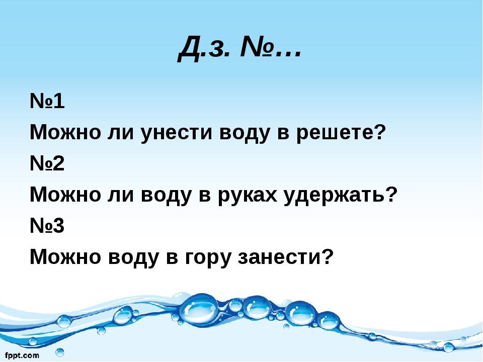 Д.з. №… №1 Можно ли унести воду в решете? №2 Можно ли воду в руках удержать?...