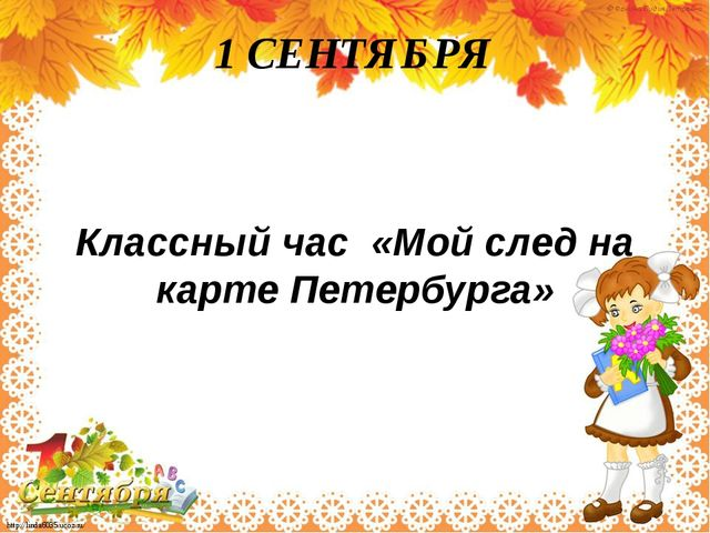 1 СЕНТЯБРЯ Классный час «Мой след на карте Петербурга» http://linda6035.ucoz....