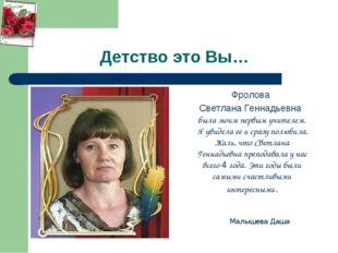 Детство это Вы… Фролова Светлана Геннадьевна была моим первым учителем. Я уви