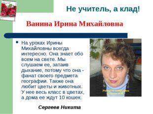 Не учитель, а клад! На уроках Ирины Михайловны всегда интересно. Она знает об