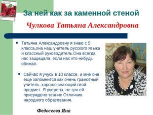 За ней как за каменной стеной Татьяна Александровну я знаю с 5 класса,она наш