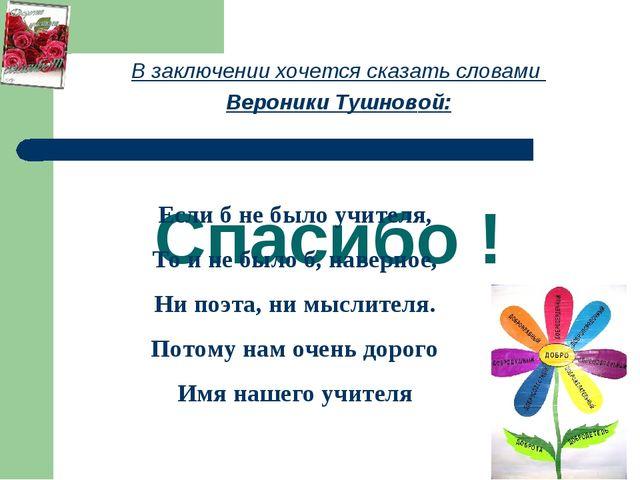Спасибо ! В заключении хочется сказать словами Вероники Тушновой: Если б не б...