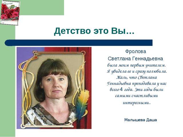 Детство это Вы… Фролова Светлана Геннадьевна была моим первым учителем. Я уви...