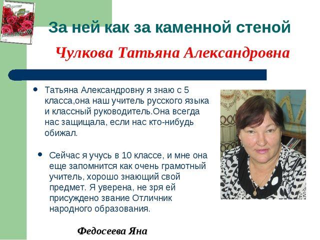 За ней как за каменной стеной Татьяна Александровну я знаю с 5 класса,она наш...