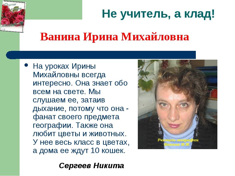 Не учитель, а клад! На уроках Ирины Михайловны всегда интересно. Она знает об...
