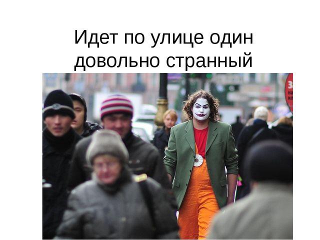 Идет по улице один довольно странный гражданин