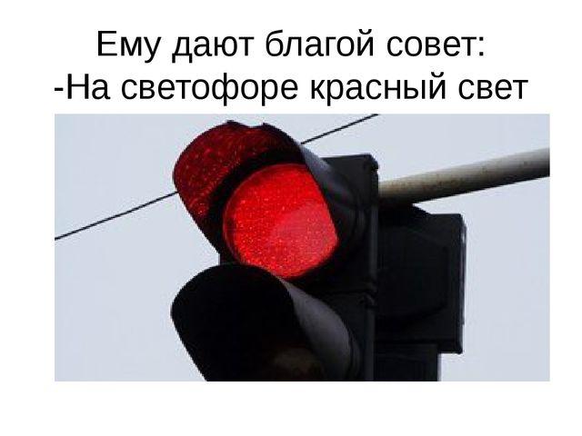 Ему дают благой совет: -На светофоре красный свет