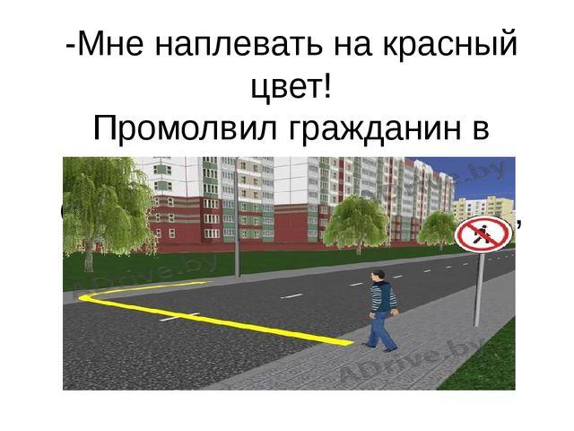 -Мне наплевать на красный цвет! Промолвил гражданин в ответ. Он через улицу и...