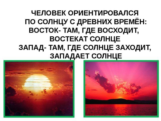 ЧЕЛОВЕК ОРИЕНТИРОВАЛСЯ ПО СОЛНЦУ С ДРЕВНИХ ВРЕМЁН: ВОСТОК- ТАМ, ГДЕ ВОСХОДИТ,...