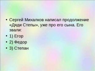 Сергей Михалков написал продолжение «Дяди Степы», уже про его сына. Его звали