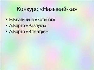 Конкурс «Называй-ка» Е.Благинина «Котенок» А.Барто «Разлука» А.Барто «В театре»
