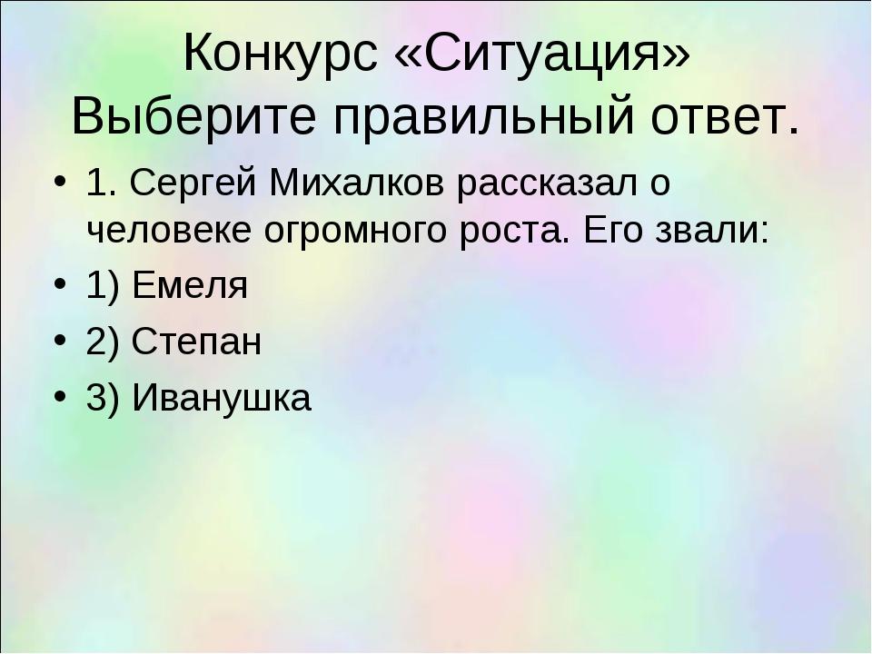 Конкурс «Ситуация» Выберите правильный ответ. 1. Сергей Михалков рассказал о...