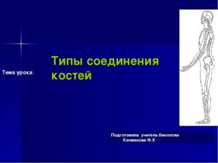 Типы соединения костей Подготовила учитель биологии Качмазова Ф.Х Тема урока: