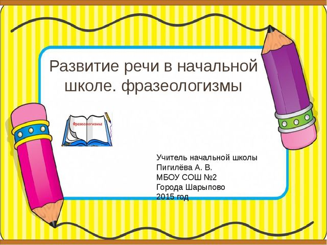 Развитие речи в начальной школе. фразеологизмы Учитель начальной школы Пигилё...