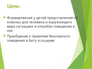 Цель: Формирование у детей представлений об опасных для человека и окружающег