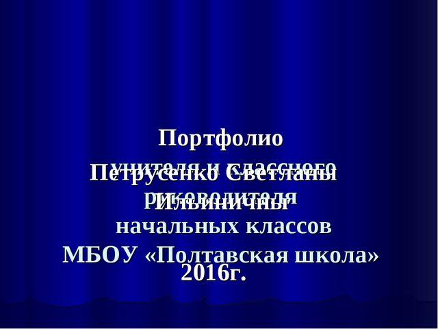 Портфолио учителя и классного руководителя начальных классов МБОУ «Полтавска...