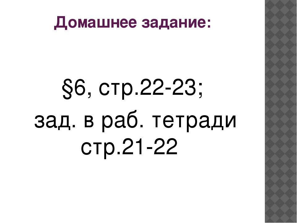 Домашнее задание: §6, стр.22-23; зад. в раб. тетради стр.21-22