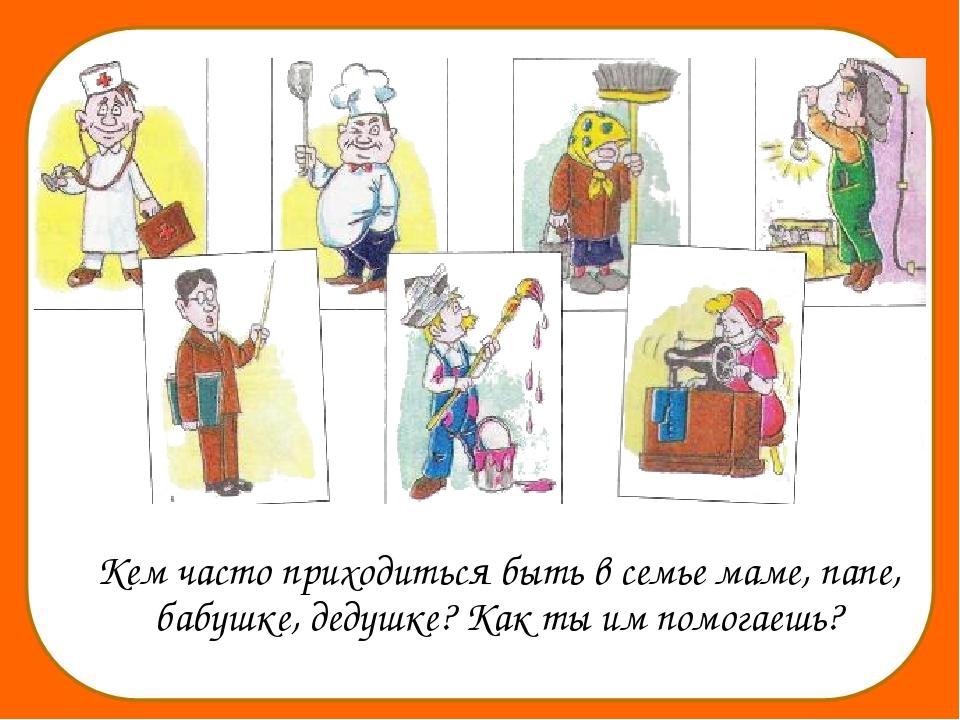 Кем часто приходиться быть в семье маме, папе, бабушке, дедушке? Как ты им п...