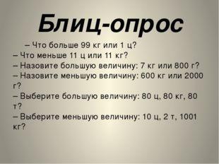 Блиц-опрос – Что больше 99 кг или 1 ц? – Что меньше 11 ц или 11 кг? – Назовит