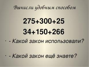 Вычисли удобным способом 275+300+25 34+150+266 - Какой закон использо