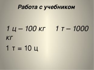 Работа с учебником  1 ц – 100 кг 1 т – 1000 кг 1 т = 10 ц Слово «тонн