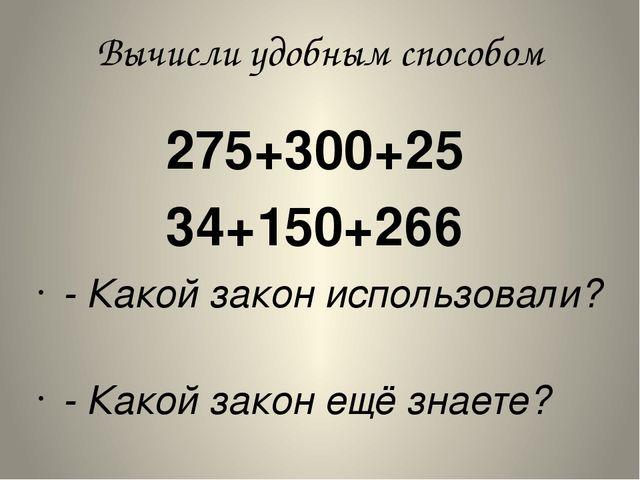 Вычисли удобным способом 275+300+25 34+150+266 - Какой закон использо...