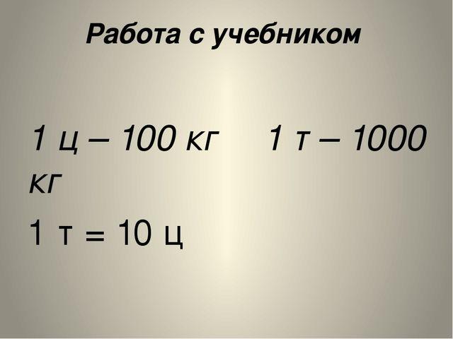Работа с учебником  1 ц – 100 кг 1 т – 1000 кг 1 т = 10 ц Слово «тонн...