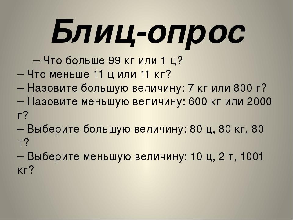 Блиц-опрос – Что больше 99 кг или 1 ц? – Что меньше 11 ц или 11 кг? – Назовит...
