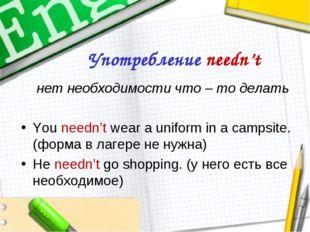 Употребление needn't нет необходимости что – то делать You needn't wear a uni