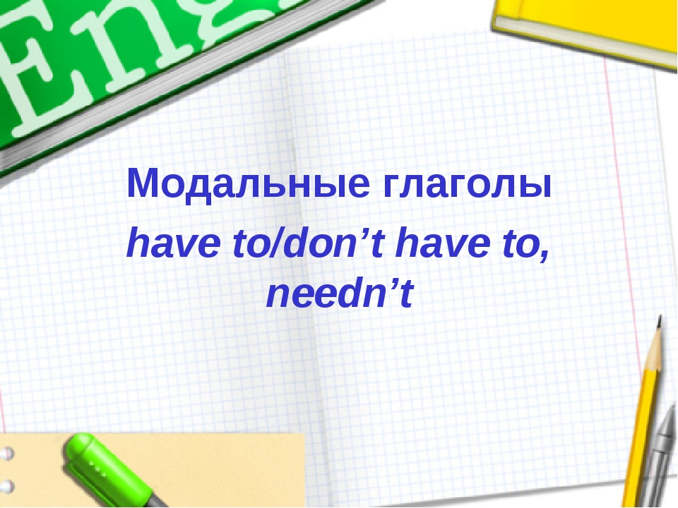 Модальные глаголы have to/don't have to, needn't