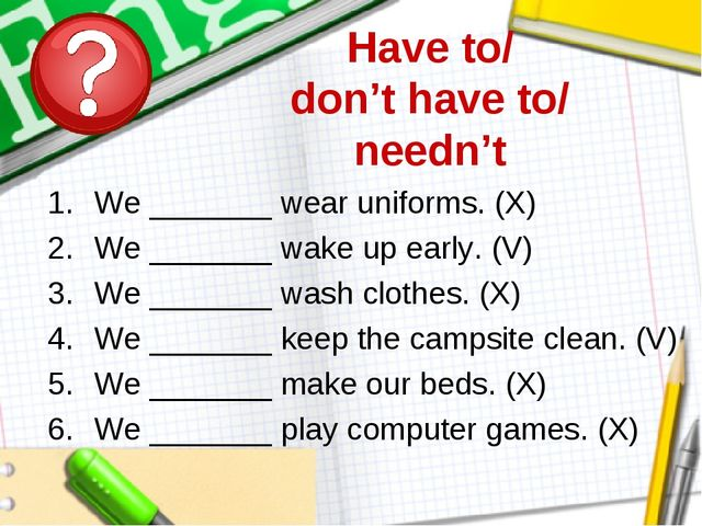 Have to/ don't have to/ needn't We _______ wear uniforms. (X) We _______ wake...