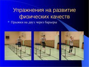 Упражнения на развитие физических качеств Прыжки на двух через барьеры
