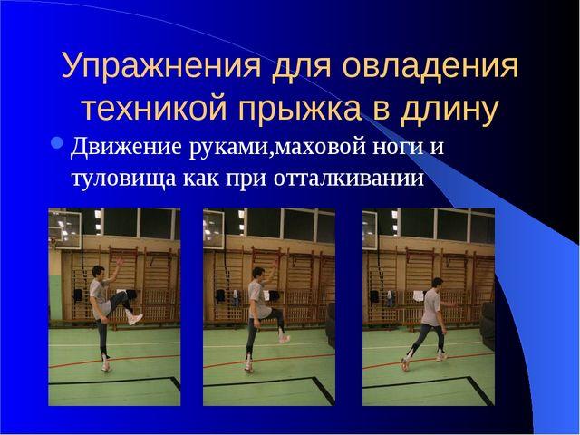 Упражнения для овладения техникой прыжка в длину Движение руками,маховой ноги...