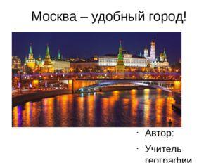 Москва – удобный город! Автор: Учитель географии Гимназии № 1592 Воронина А.Ф.