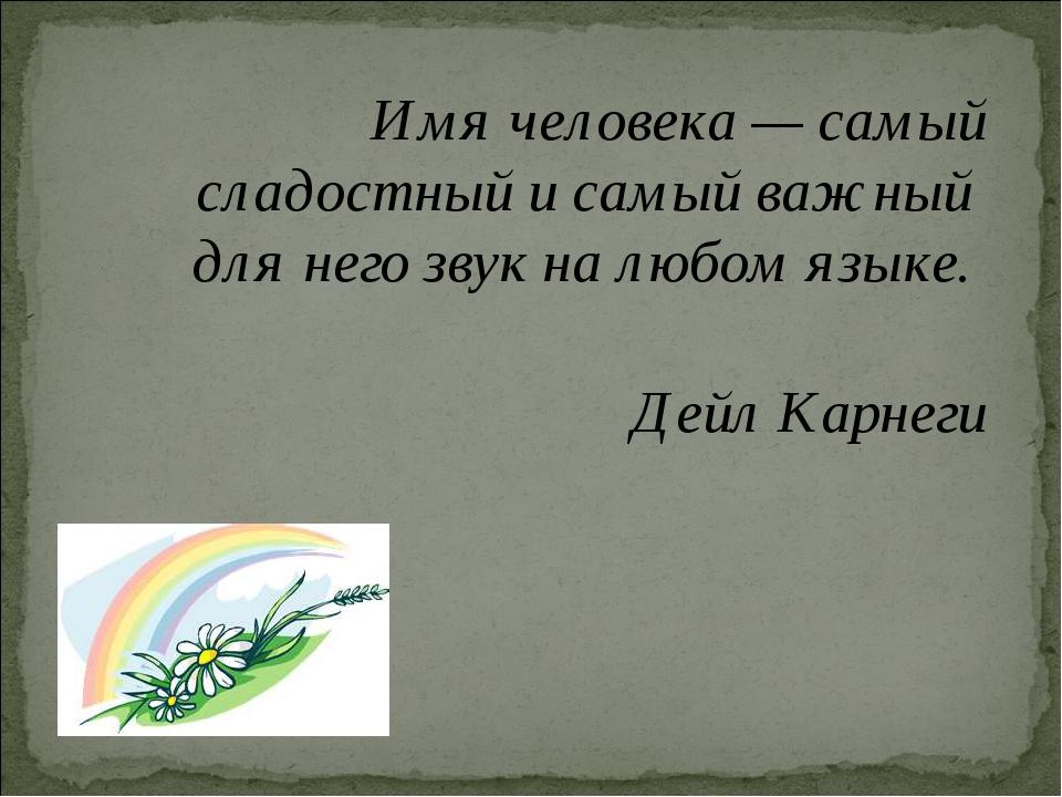 Имя человека — самый сладостный и самый важный для него звук на любом языке...