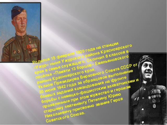 Родился 15 февраля 1920 года на станции «Ужур» ныне Ужурского района Красноя...