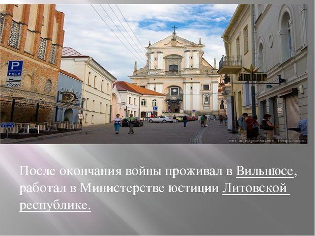 После окончания войны проживал в Вильнюсе, работал в Министерстве юстиции Ли...