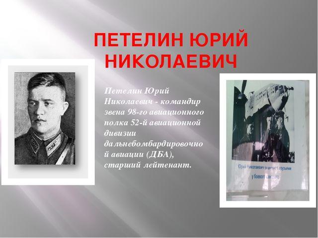 ПЕТЕЛИН ЮРИЙ НИКОЛАЕВИЧ Петелин Юрий Николаевич - командир звена 98-го авиаци...
