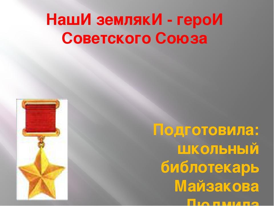 НашИ землякИ - героИ Советского Союза Подготовила: школьный библотекарь Майза...