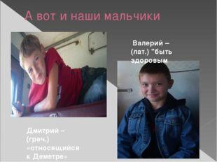А вот и наши мальчики Дмитрий – (греч.) «относящийся к Деметре» Валерий – (ла