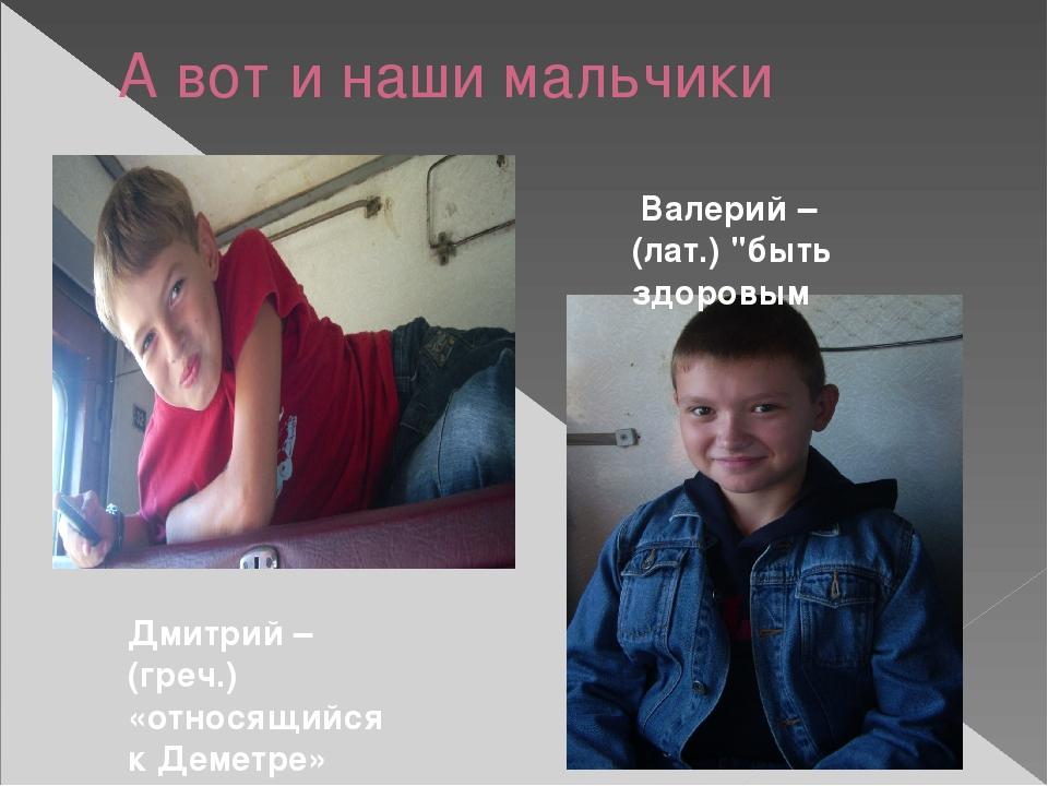 А вот и наши мальчики Дмитрий – (греч.) «относящийся к Деметре» Валерий – (ла...