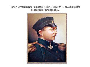 Павел Степанович Нахимов (1802 – 1855 гг.) – выдающийся российский флотоводец