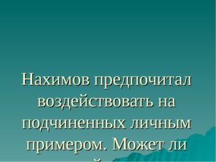 Нахимов предпочитал воздействовать на подчиненных личным примером. Может ли т