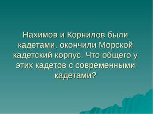Нахимов и Корнилов были кадетами, окончили Морской кадетский корпус. Что обще